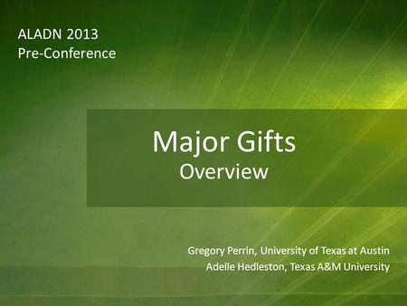 ALADN 2013 Pre-Conference Gregory Perrin, University of Texas at Austin Adelle Hedleston, Texas A&M University Major Gifts Overview.