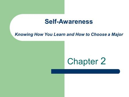 Self-Awareness Knowing How You Learn and How to Choose a Major Chapter 2.