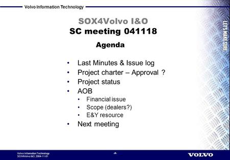 Volvo Information Technology SOX4Volvo I&O, 2004-11-01 1 SOX4Volvo I&O SC meeting 041118 Last Minutes & Issue log Project charter – Approval ? Project.