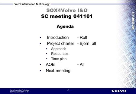 Volvo Information Technology SOX4Volvo I&O, 2004-11-01 1 SOX4Volvo I&O SC meeting 041101 Introduction - Rolf Project charter - Björn, all Approach Resources.