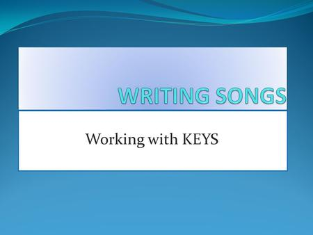 PART ONE: Working with KEYS. Where do I start? There are two ways most songwriters begin a song: Begin with a riff, bass line or melody Begin with a chord.