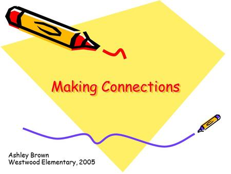 Making Connections Ashley Brown Westwood Elementary, 2005.
