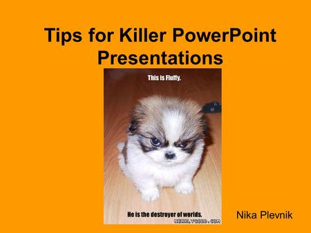 Tips for Killer PowerPoint Presentations Nika Plevnik.