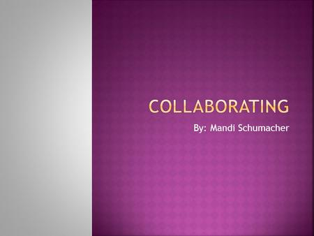 Collaborating By: Mandi Schumacher.