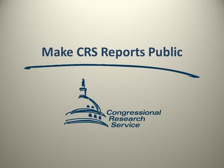 Make CRS Reports Public. CRS issues reports covering a wide variety of issues that shape legislation and policy, written for the consumption by members.