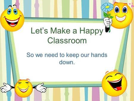 Let's Make a Happy Classroom So we need to keep our hands down.