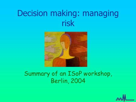 Decision making: managing risk Summary of an ISoP workshop, Berlin, 2004.