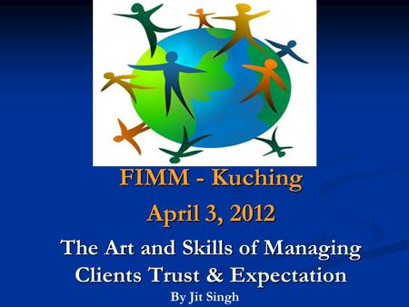 FIMM - Kuching April 3, 2012 The Art and Skills of Managing Clients Trust & Expectation By Jit Singh.