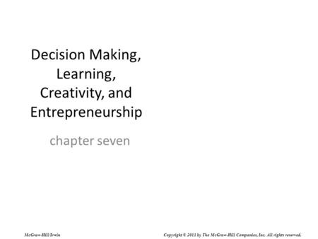 Decision Making, Learning, Creativity, and Entrepreneurship chapter seven McGraw-Hill/Irwin Copyright © 2011 by The McGraw-Hill Companies, Inc. All rights.