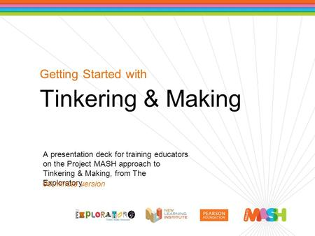 Getting Started with Tinkering & Making A presentation deck for training educators on the Project MASH approach to Tinkering & Making, from The Exploratory.