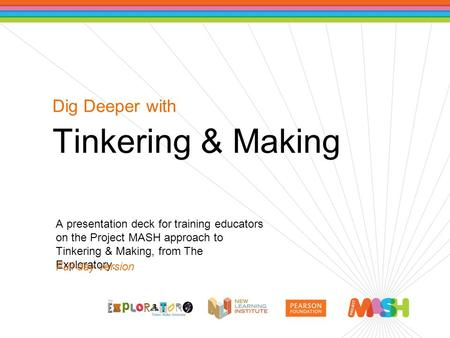 Dig Deeper with Tinkering & Making A presentation deck for training educators on the Project MASH approach to Tinkering & Making, from The Exploratory.