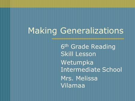 Making Generalizations 6 th Grade Reading Skill Lesson Wetumpka Intermediate School Mrs. Melissa Vilamaa.