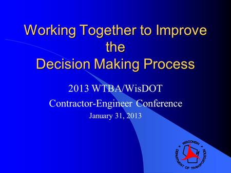 Working Together to Improve the Decision Making Process 2013 WTBA/WisDOT Contractor-Engineer Conference January 31, 2013.