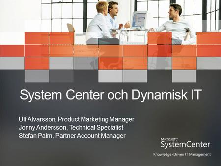 System Center och Dynamisk IT Ulf Alvarsson, Product Marketing Manager Jonny Andersson, Technical Specialist Stefan Palm, Partner Account Manager.
