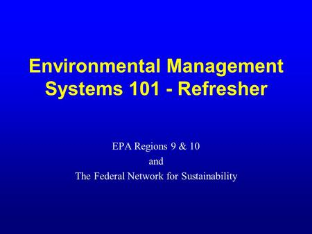 Environmental Management Systems 101 - Refresher EPA Regions 9 & 10 and The Federal Network for Sustainability.