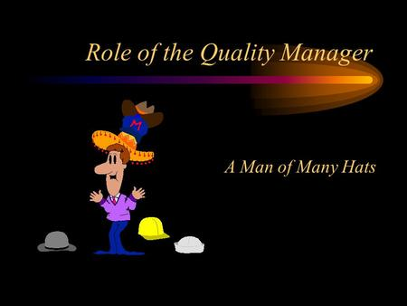 Role of the Quality Manager A Man of Many Hats. What is this job all about Helping people to change the way they think, and what they think about in performing.