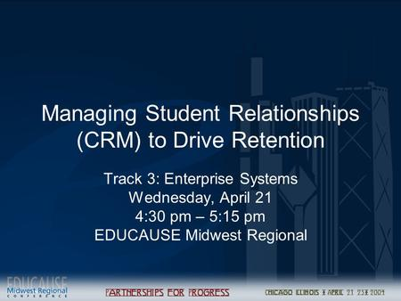 Managing Student Relationships (CRM) to Drive Retention Track 3: Enterprise Systems Wednesday, April 21 4:30 pm – 5:15 pm EDUCAUSE Midwest Regional.