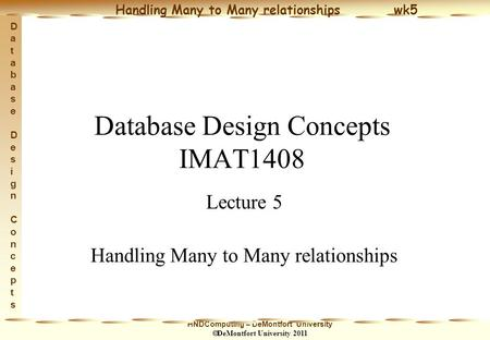 HNDComputing – DeMontfort University  DeMontfort University 2011 Handling Many to Many relationships wk5 Database Design ConceptsDatabase Design Concepts.