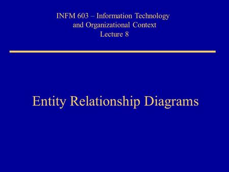 INFM 603 – Information Technology and Organizational Context Lecture 8 Entity Relationship Diagrams.