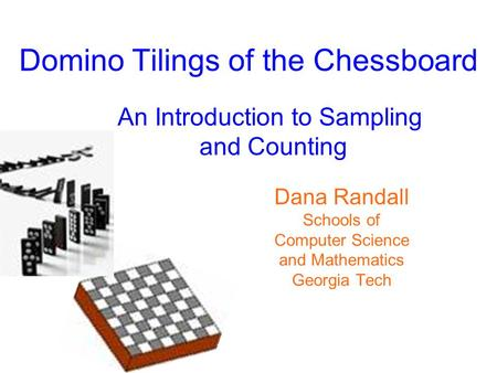 Domino Tilings of the Chessboard An Introduction to Sampling and Counting Dana Randall Schools of Computer Science and Mathematics Georgia Tech.