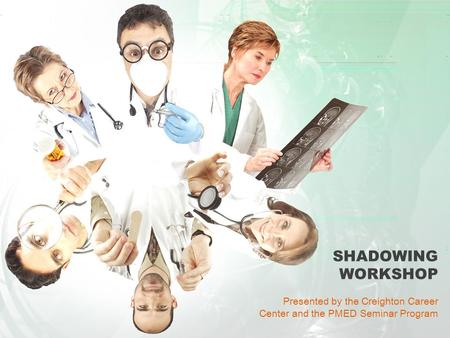 SHADOWING WORKSHOP Presented by the Creighton Career Center and the PMED Seminar Program.