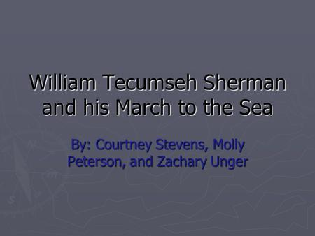 William Tecumseh Sherman and his March to the Sea By: Courtney Stevens, Molly Peterson, and Zachary Unger.