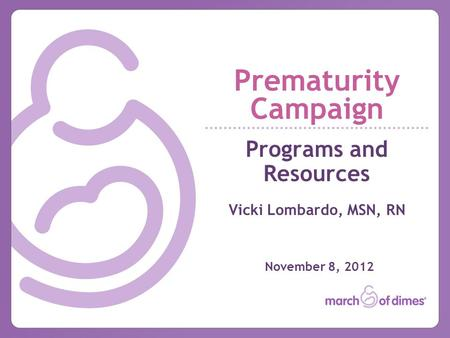 Prematurity Campaign Programs and Resources Vicki Lombardo, MSN, RN November 8, 2012.