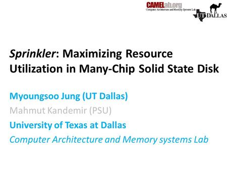 Sprinkler: Maximizing Resource Utilization in Many-Chip Solid State Disk Myoungsoo Jung (UT Dallas) Mahmut Kandemir (PSU) University of Texas at Dallas.