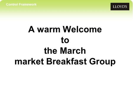 Control Framework A warm Welcome to the March market Breakfast Group.