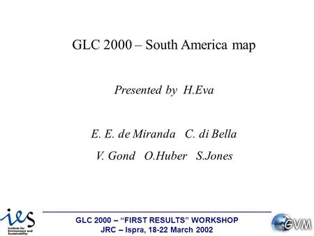 "GLC 2000 – ""FIRST RESULTS"" WORKSHOP JRC – Ispra, 18-22 March 2002 GLC 2000 – South America map Presented by H.Eva E. E. de Miranda C. di Bella V. Gond."