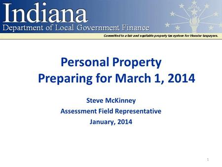 Personal Property Preparing for March 1, 2014 Steve McKinney Assessment Field Representative January, 2014 1.
