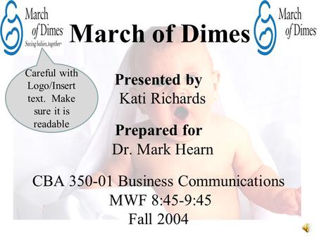 March of Dimes Presented by Kati Richards Prepared for Dr. Mark Hearn CBA 350-01 Business Communications MWF 8:45-9:45 Fall 2004 Careful with Logo/Insert.