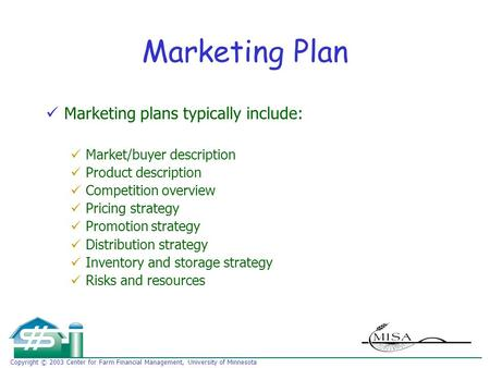 Copyright © 2003 Center for Farm Financial Management, University of Minnesota Marketing Plan Marketing plans typically include: Market/buyer description.