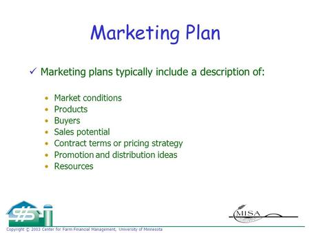 Copyright © 2003 Center for Farm Financial Management, University of Minnesota Marketing Plan Marketing plans typically include a description of: Market.
