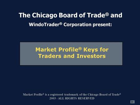 Market Profile ® Keys for Traders and Investors Market Profile ® is a registered trademark of the Chicago Board of Trade ® 2003 - ALL RIGHTS RESERVED The.
