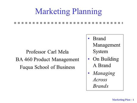 Marketing Plan – 1 Marketing Planning Professor Carl Mela BA 460 Product Management Fuqua School of Business Brand Management System On Building A Brand.