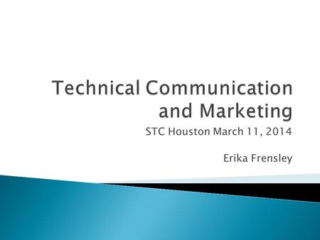 STC Houston March 11, 2014 Erika Frensley.  Technical Communication, even basic reference and user manuals, is often used as a marketing tool for your.