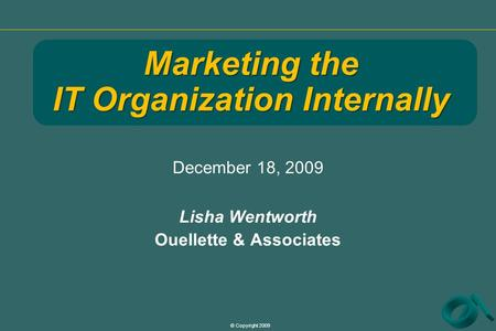 © Copyright 2009 December 18, 2009 Lisha Wentworth Ouellette & Associates Marketing the IT Organization Internally.