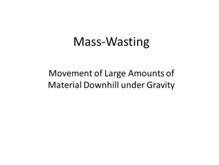 Mass-Wasting Movement of Large Amounts of Material Downhill under Gravity.