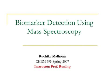 Biomarker Detection Using Mass Spectroscopy Ruchika Malhotra CHEM 395-Spring 2007 Instructor: Prof. Rusling.