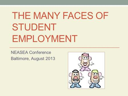 THE MANY FACES OF STUDENT EMPLOYMENT NEASEA Conference Baltimore, August 2013.