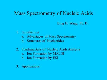 Mass Spectrometry of Nucleic Acids 1.Introduction a.Advantages of Mass Spectrometry b.Structures of Nucleotides 2.Fundamentals of Nucleic Acids Analysis.
