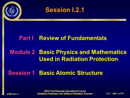 4/2003 Rev 2 I.2.1 – slide 1 of 29 Session I.2.1 Part I Review of Fundamentals Module 2Basic Physics and Mathematics Used in Radiation Protection Session.