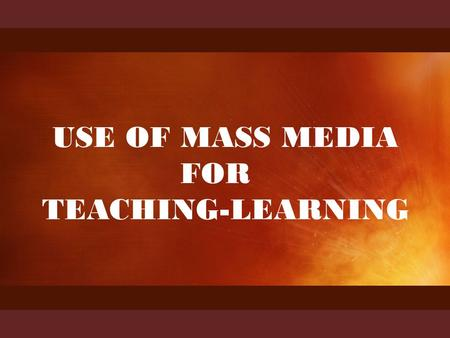 HATHIB AHMAD presents USE OF MASS MEDIA FOR TEACHING-LEARNING.