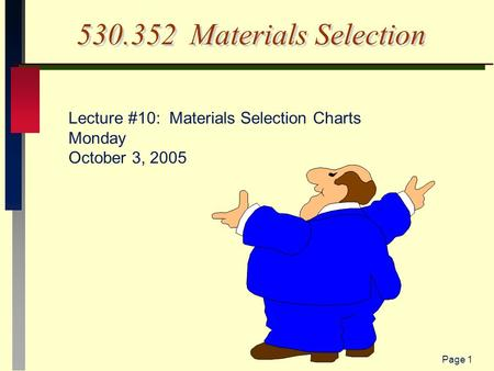 Page 1 530.352 Materials Selection Lecture #10: Materials Selection Charts Monday October 3, 2005.