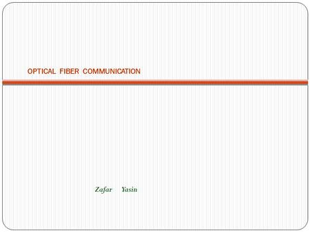 OPTICAL FIBER COMMUNICATION Zafar Yasin. OUTLINE - Introduction about Optical Fibers. - Main Characteristics of Fiber Optics Communication System. - Light.