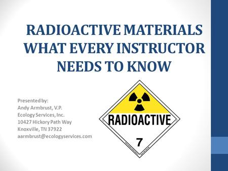 RADIOACTIVE MATERIALS WHAT EVERY INSTRUCTOR NEEDS TO KNOW Presented by: Andy Armbrust, V.P. Ecology Services, Inc. 10427 Hickory Path Way Knoxville, TN.