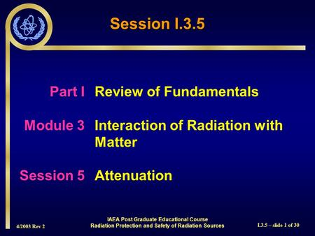 4/2003 Rev 2 I.3.5 – slide 1 of 30 Session I.3.5 Part I Review of Fundamentals Module 3Interaction of Radiation with Matter Session 5Attenuation IAEA Post.