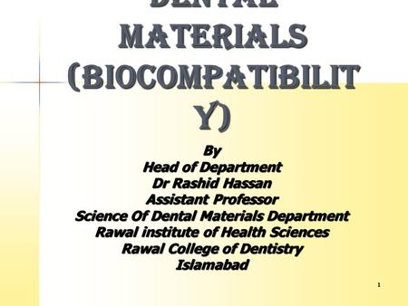 1 BIOLOGICAL PROPERTIES OF DENTAL MATERIALS (BIOCOMPATIBILIT Y) By Head of Department Dr Rashid Hassan Assistant Professor Science Of Dental Materials.