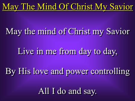May The Mind Of Christ My Savior May the mind of Christ my Savior Live in me from day to day, By His love and power controlling All I do and say. May the.